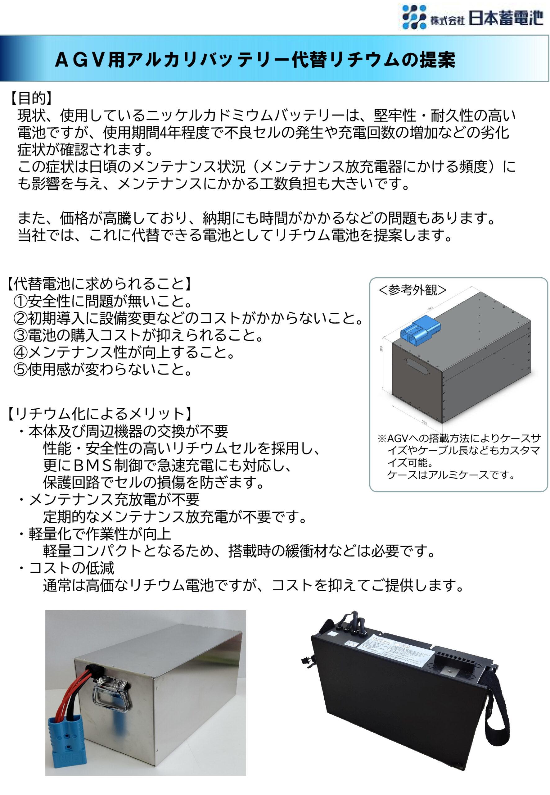 AGV用アルカリバッテリー代替リチウムの提案【目的】 現状、使用しているニッケルカドミウムバッテリーは、堅牢性・耐久性の高い 電池ですが、使用期間4年程度で不良セルの発生や充電回数の増加などの劣化 症状が確認されます。 この症状は日頃のメンテナンス状況(メンテナンス放充電器にかける頻度)に も影響を与え、メンテナンスにかかる工数負担も大きいです。 また、価格が高騰しており、納期にも時間がかかるなどの問題もあります。 当社では、これに代替できる電池としてリチウム電池を提案します。【代替電池に求められること】 ①安全性に問題が無いこと。 ②初期導入に設備変更などのコストがかからないこと。 ③電池の購入コストが抑えられること。 ④メンテナンス性が向上すること。 ⑤使用感が変わらないこと。【リチウム化によるメリット】 ・本体及び周辺機器の交換が不要   性能・安全性の高いリチウムセルを採用し、   更にBMS制御で急速充電にも対応し、   保護回路でセルの損傷を防ぎます。 ・メンテナンス充放電が不要   定期的なメンテナンス放充電が不要です。 ・軽量化で作業性が向上   軽量コンパクトとなるため、搭載時の緩衝材などは必要です。 ・コストの低減   通常は高価なリチウム電池ですが、コストを抑えてご提供します。 ※AGVへの搭載方法によりケースサ イズやケーブル長などもカスタマ イズ可能。 ケースはアルミケースです。<参考外観>
