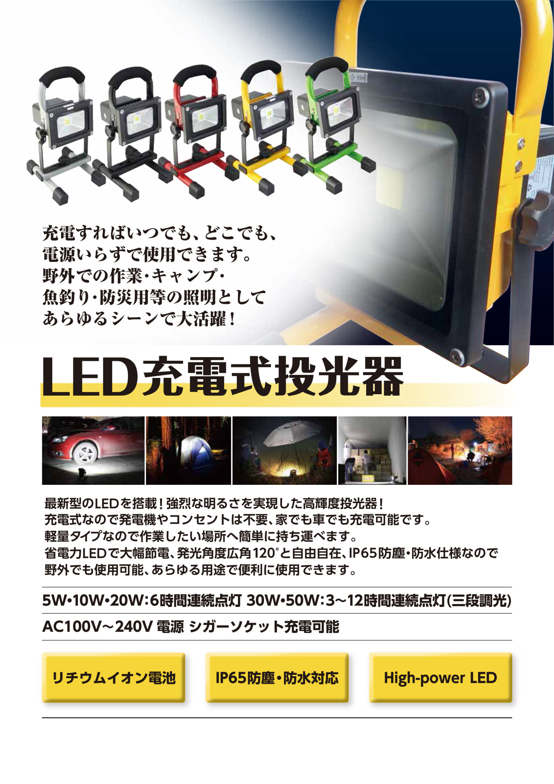 充電すればいつでも、どこでも、電源いらずで使用できます。野外での作業・キャンプ・魚釣り・防災用等の照明としてあらゆるシーンで大活躍!LED充電式投光器最新型のLED を搭載!強烈な明るさを実現した高輝度投光器!充電式なので発電機やコンセントは不要、家でも車でも充電可能です。軽量タイプなので作業したい場所へ簡単に持ち運べます。省電力LED で大幅節電、発光角度広角120゜と自由自在、IP65 防塵•防水仕様なので野外でも使用可能、あらゆる用途で便利に使用できます。SW•10W•20W:6時閾運練点灯30W•SOW:3-12 時間運続点灯(三段調光)AC100V-240V 電源シガーソケット充電可能リチウムイオン電池IP65 防塵•防水対応High-power LED